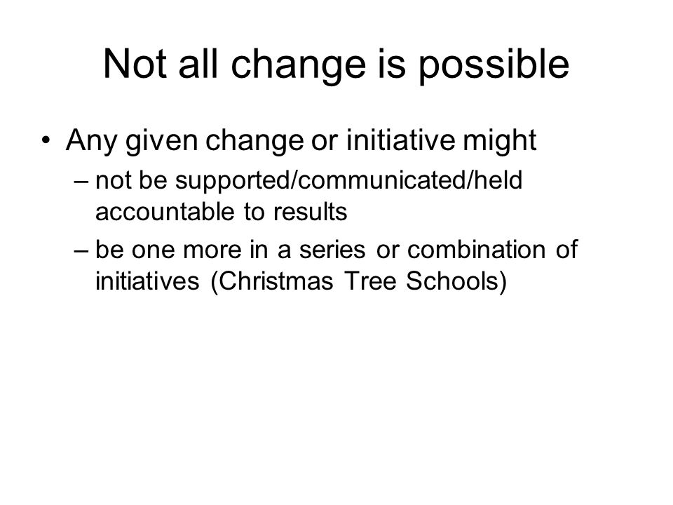 Not all change is possible Any given change or initiative might –not be supported/communicated/held accountable to results –be one more in a series or combination of initiatives (Christmas Tree Schools)