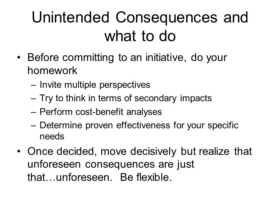Unintended Consequences and what to do Before committing to an initiative, do your homework –Invite multiple perspectives –Try to think in terms of secondary impacts –Perform cost-benefit analyses –Determine proven effectiveness for your specific needs Once decided, move decisively but realize that unforeseen consequences are just that…unforeseen.