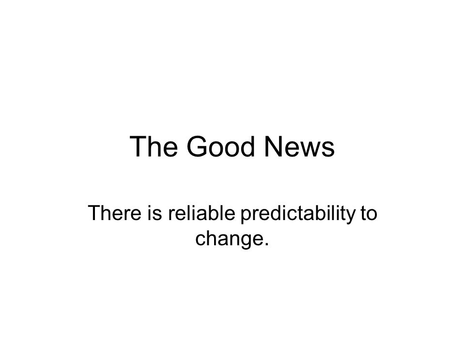 The Good News There is reliable predictability to change.