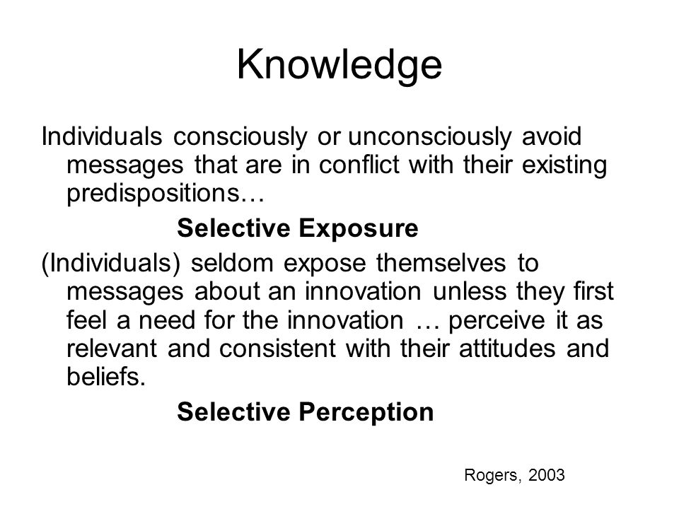 Knowledge Individuals consciously or unconsciously avoid messages that are in conflict with their existing predispositions… Selective Exposure (Individuals) seldom expose themselves to messages about an innovation unless they first feel a need for the innovation … perceive it as relevant and consistent with their attitudes and beliefs.