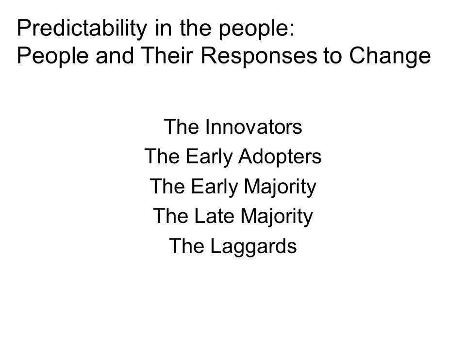 Predictability in the people: People and Their Responses to Change The Innovators The Early Adopters The Early Majority The Late Majority The Laggards