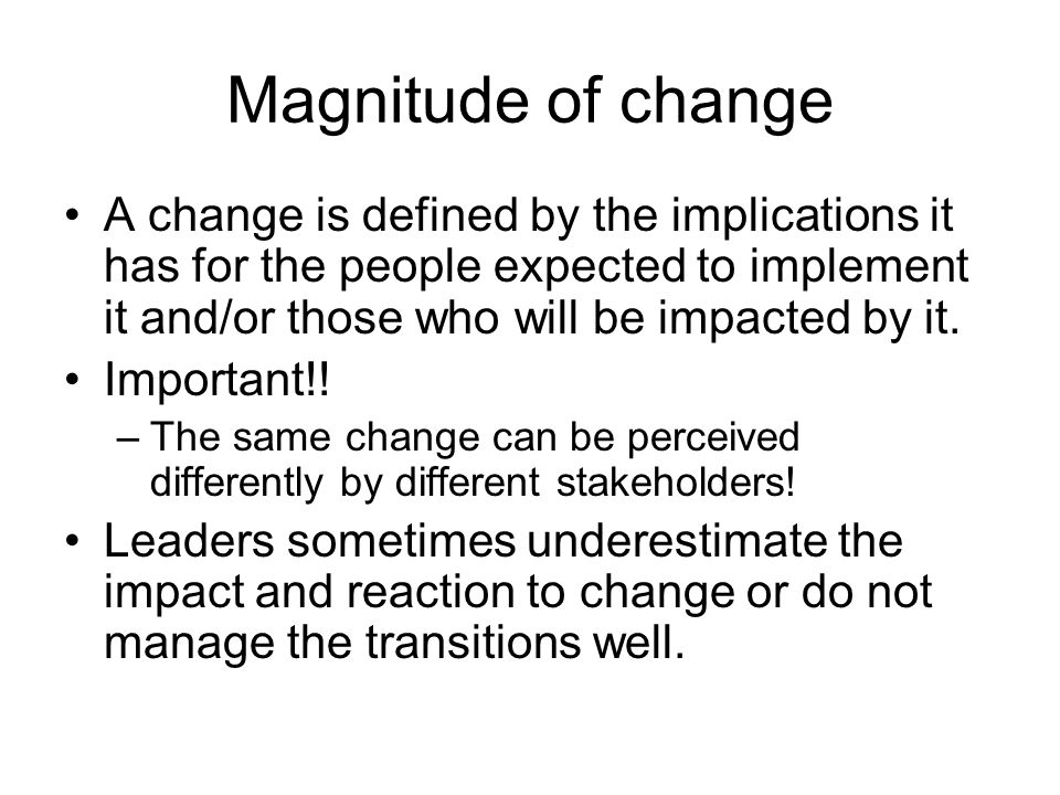 Magnitude of change A change is defined by the implications it has for the people expected to implement it and/or those who will be impacted by it.