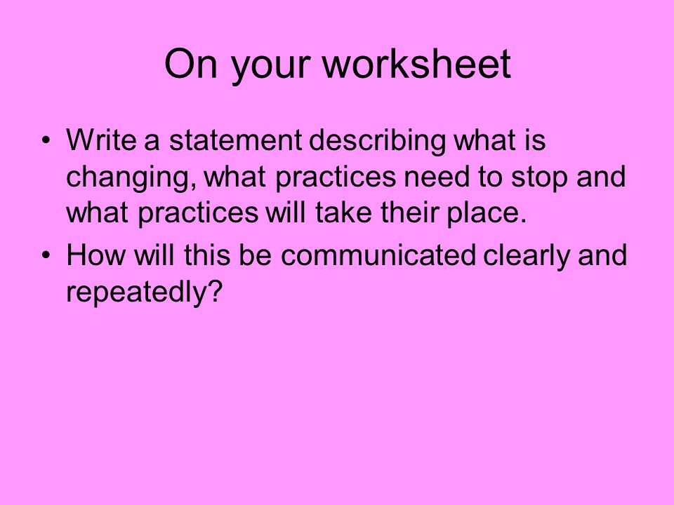 On your worksheet Write a statement describing what is changing, what practices need to stop and what practices will take their place.