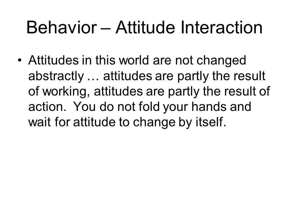 Behavior – Attitude Interaction Attitudes in this world are not changed abstractly … attitudes are partly the result of working, attitudes are partly the result of action.