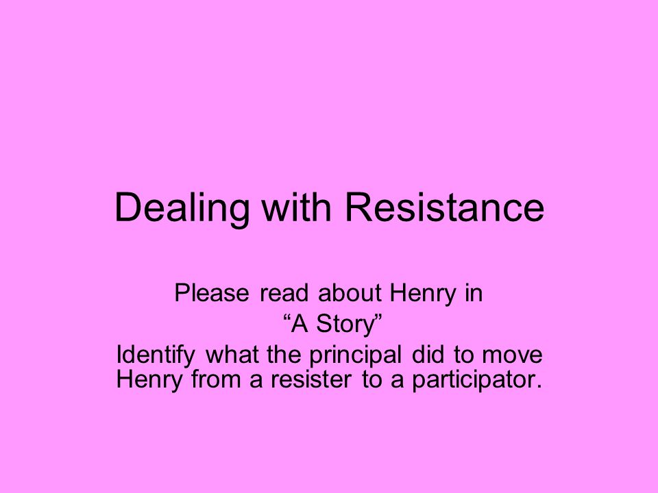 Dealing with Resistance Please read about Henry in A Story Identify what the principal did to move Henry from a resister to a participator.