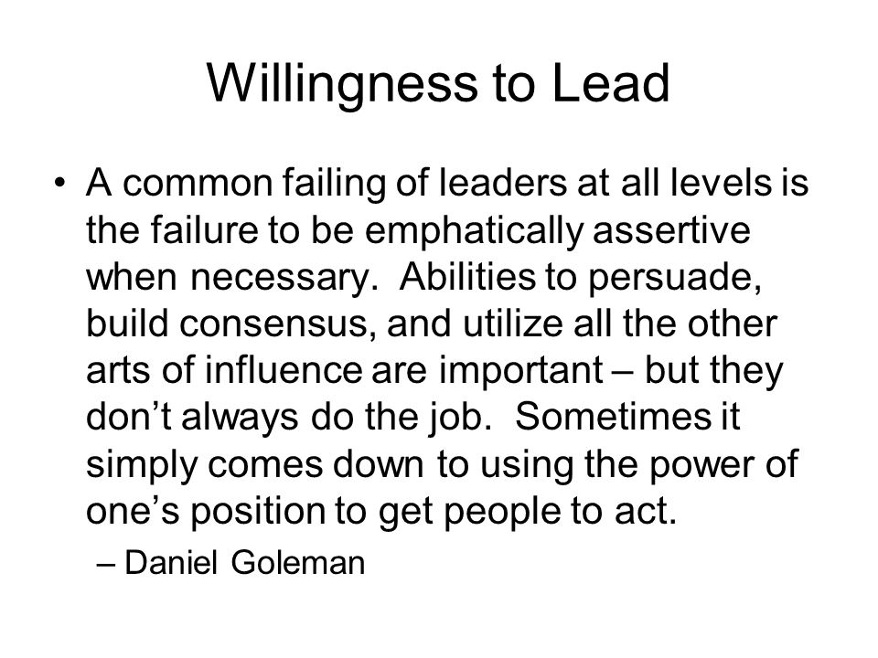 Willingness to Lead A common failing of leaders at all levels is the failure to be emphatically assertive when necessary.