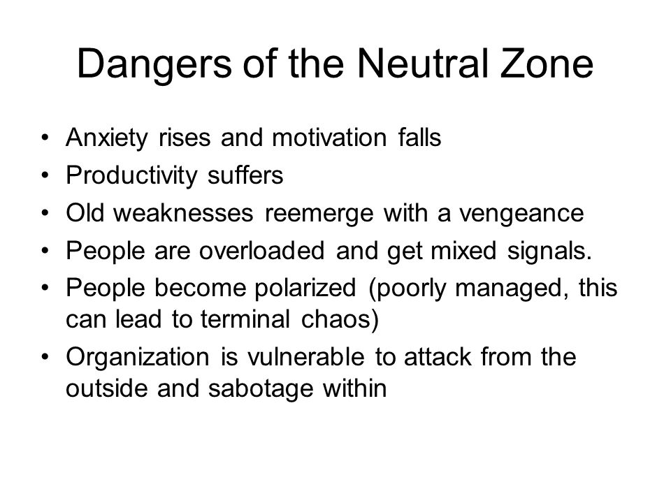 Dangers of the Neutral Zone Anxiety rises and motivation falls Productivity suffers Old weaknesses reemerge with a vengeance People are overloaded and get mixed signals.