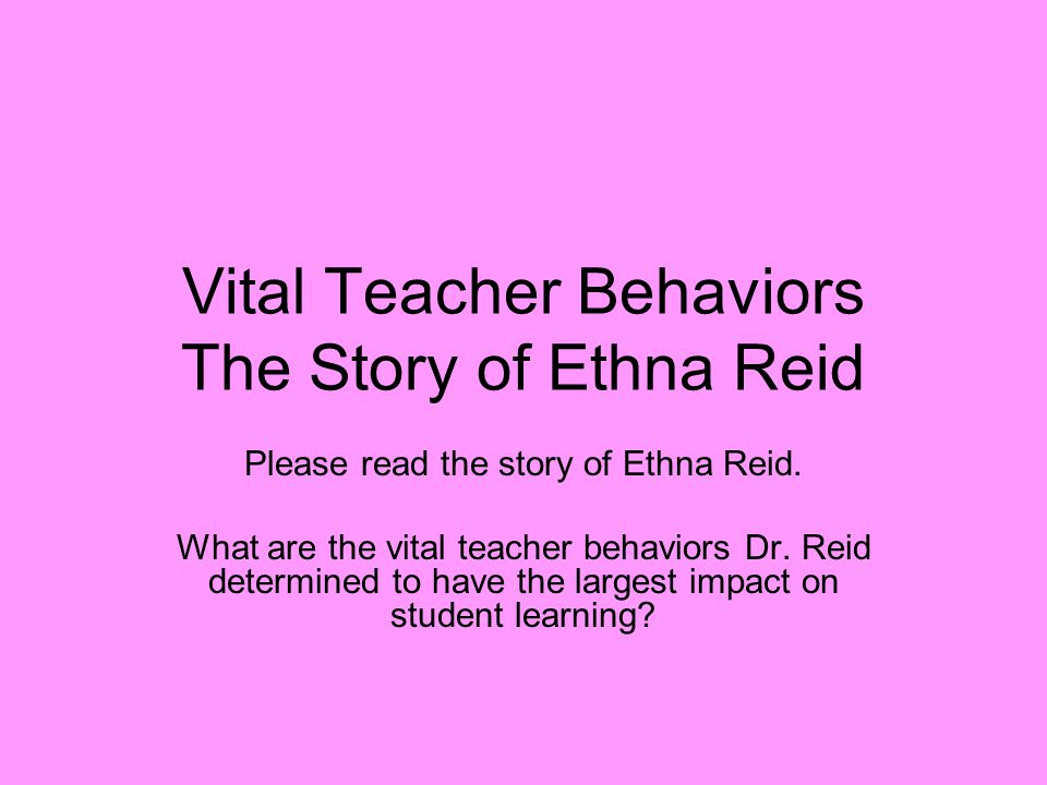 Vital Teacher Behaviors The Story of Ethna Reid Please read the story of Ethna Reid.