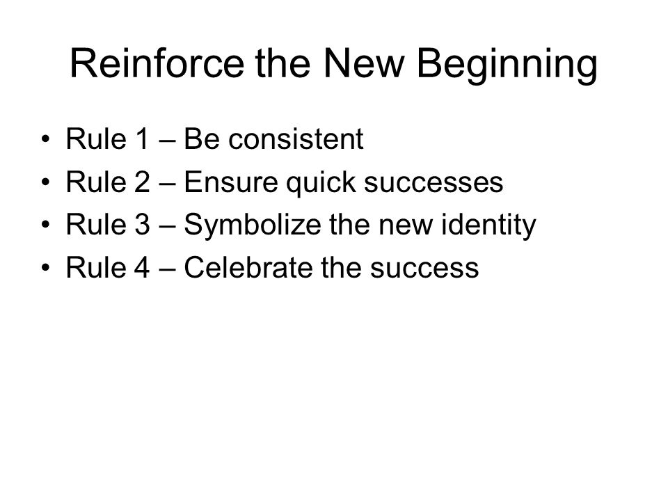 Reinforce the New Beginning Rule 1 – Be consistent Rule 2 – Ensure quick successes Rule 3 – Symbolize the new identity Rule 4 – Celebrate the success