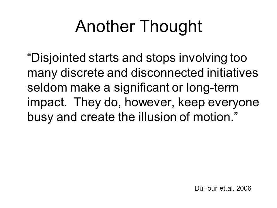 Another Thought Disjointed starts and stops involving too many discrete and disconnected initiatives seldom make a significant or long-term impact.