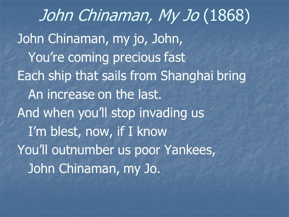 John Chinaman, My Jo (1868) John Chinaman, my jo, John, You're coming precious fast Each ship that sails from Shanghai bring An increase on the last.