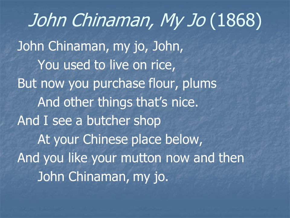 John Chinaman, My Jo (1868) John Chinaman, my jo, John, You used to live on rice, But now you purchase flour, plums And other things that's nice.