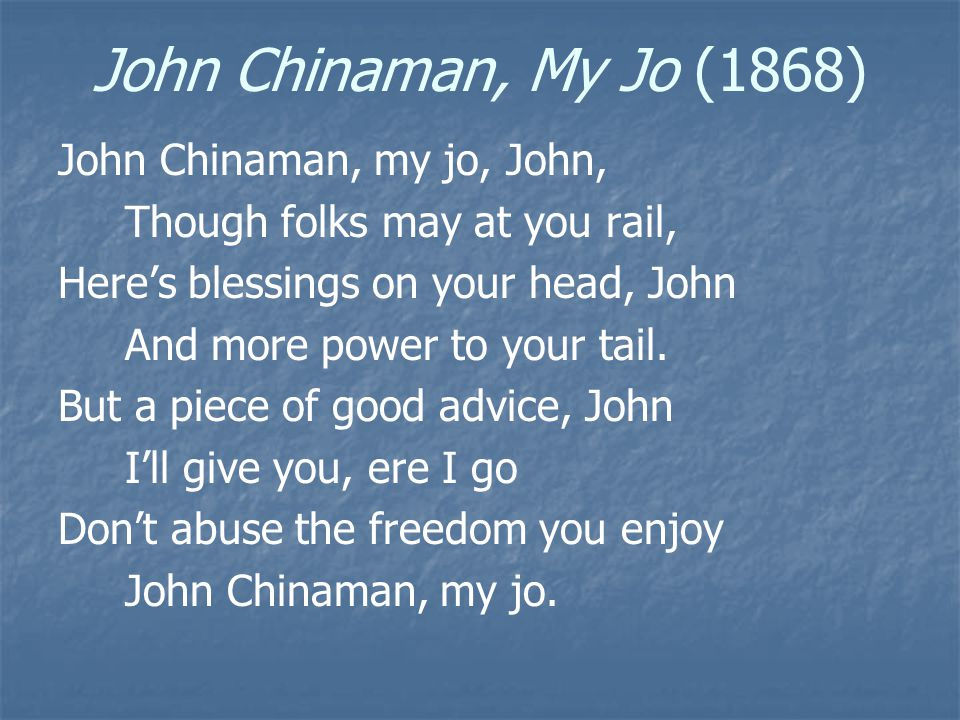 John Chinaman, My Jo (1868) John Chinaman, my jo, John, Though folks may at you rail, Here's blessings on your head, John And more power to your tail.