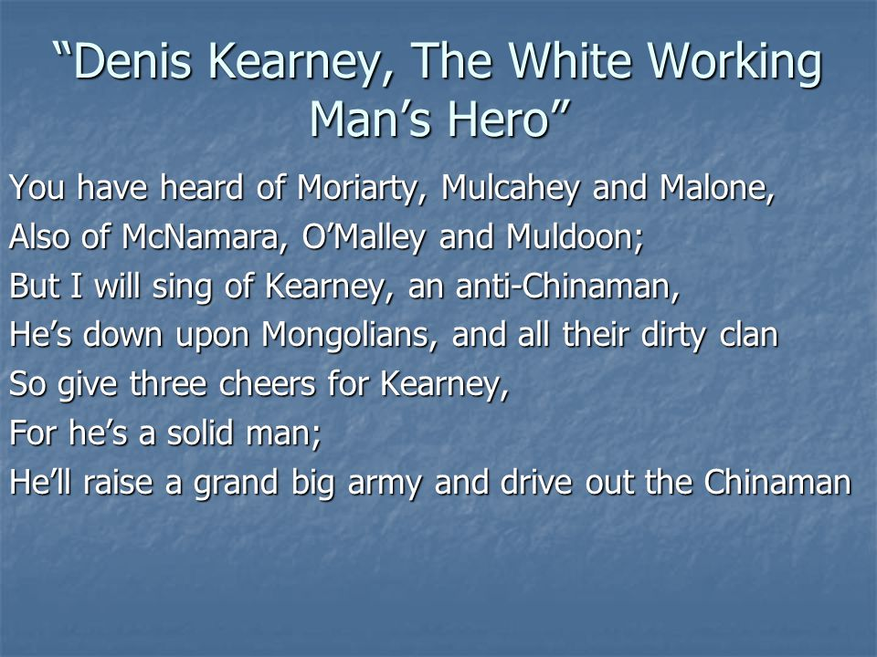 Denis Kearney, The White Working Man's Hero You have heard of Moriarty, Mulcahey and Malone, Also of McNamara, O'Malley and Muldoon; But I will sing of Kearney, an anti-Chinaman, He's down upon Mongolians, and all their dirty clan So give three cheers for Kearney, For he's a solid man; He'll raise a grand big army and drive out the Chinaman