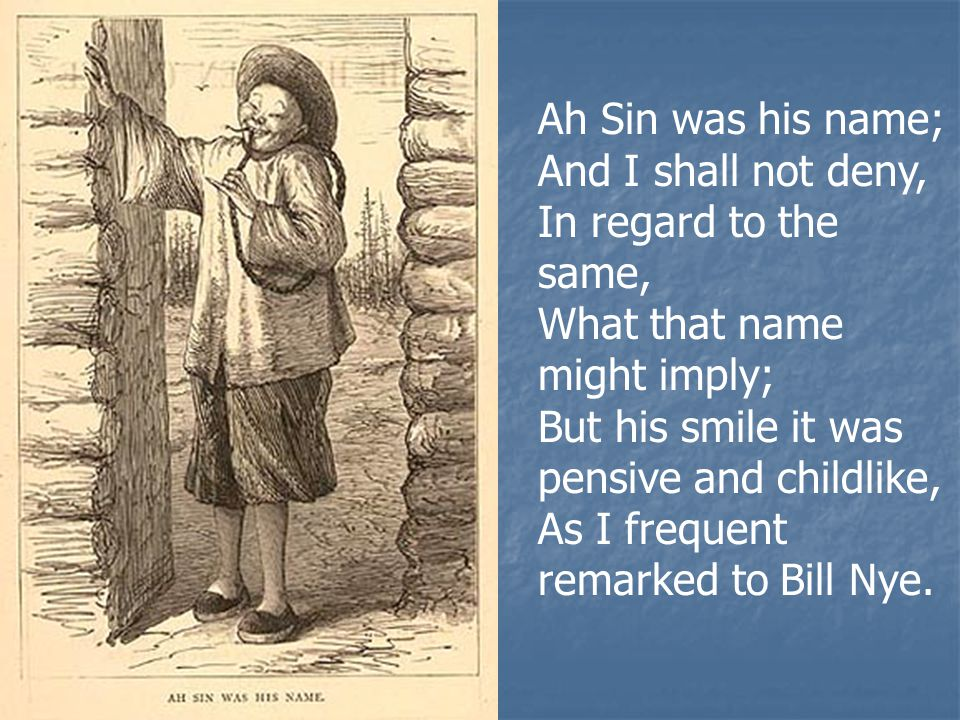 Ah Sin was his name; And I shall not deny, In regard to the same, What that name might imply; But his smile it was pensive and childlike, As I frequent remarked to Bill Nye.