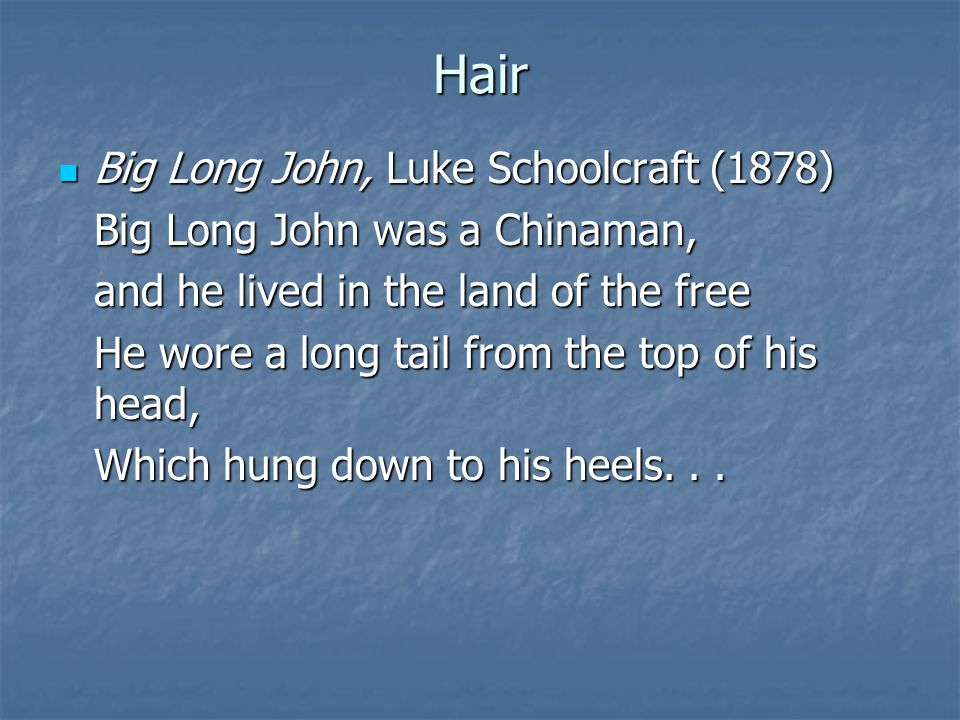 Hair Big Long John, Luke Schoolcraft (1878) Big Long John, Luke Schoolcraft (1878) Big Long John was a Chinaman, and he lived in the land of the free He wore a long tail from the top of his head, Which hung down to his heels...