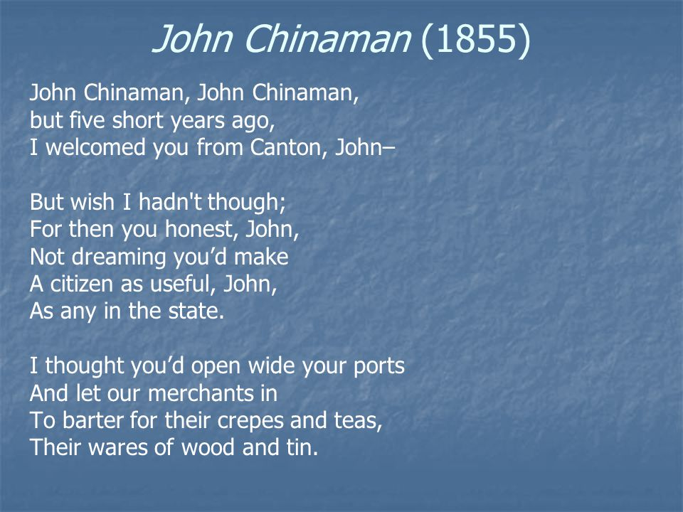 John Chinaman (1855) I thought you'd cut your queue off, John, And don a Yankee coat, And a collar high you'd raise, John, Around your dusky throat.