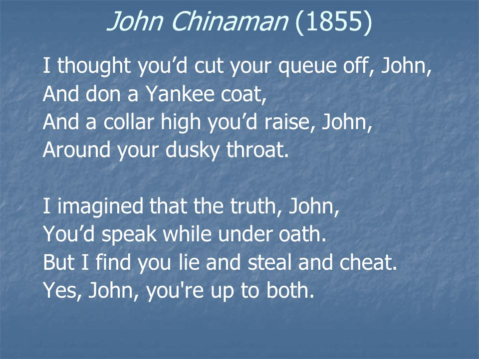 John Chinaman (1855) I thought of rats and puppies, John, You'd eaten your last fill; But on such slimy pot pies I'm told you dinner still.