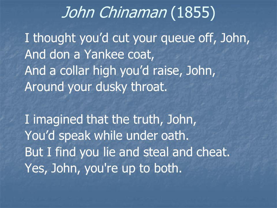 John Chinaman (1855) I thought you'd cut your queue off, John, And don a Yankee coat, And a collar high you'd raise, John, Around your dusky throat.