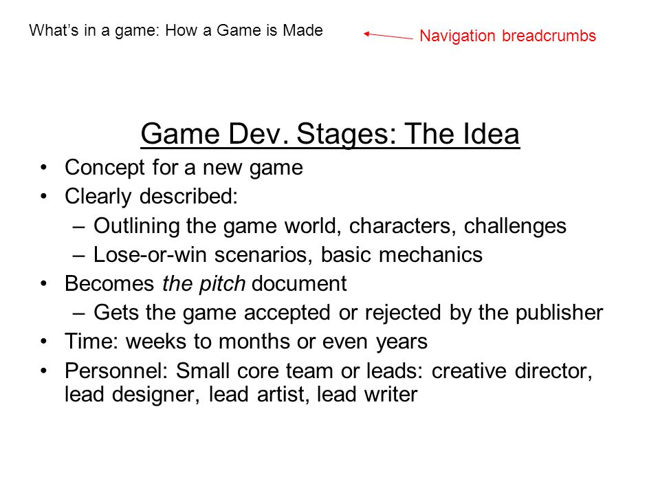 Game Dev. Stages: The Idea Concept for a new game Clearly described: –Outlining the game world, characters, challenges –Lose-or-win scenarios, basic m