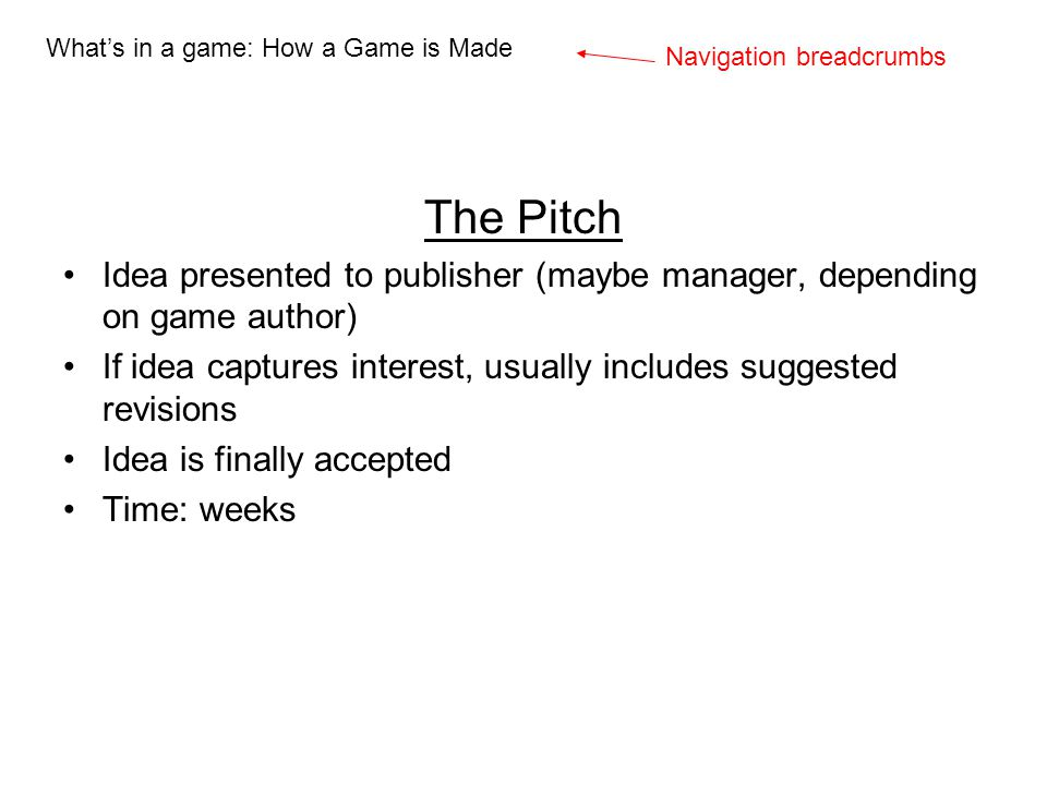 The Pitch Idea presented to publisher (maybe manager, depending on game author) If idea captures interest, usually includes suggested revisions Idea i