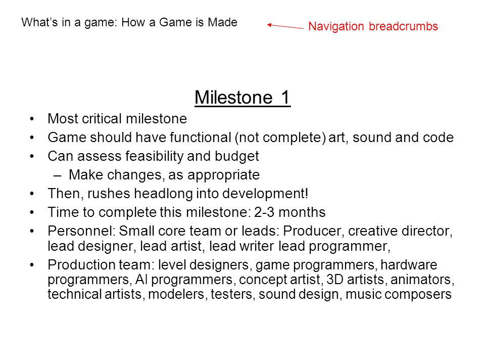 Milestone 1 Most critical milestone Game should have functional (not complete) art, sound and code Can assess feasibility and budget –Make changes, as