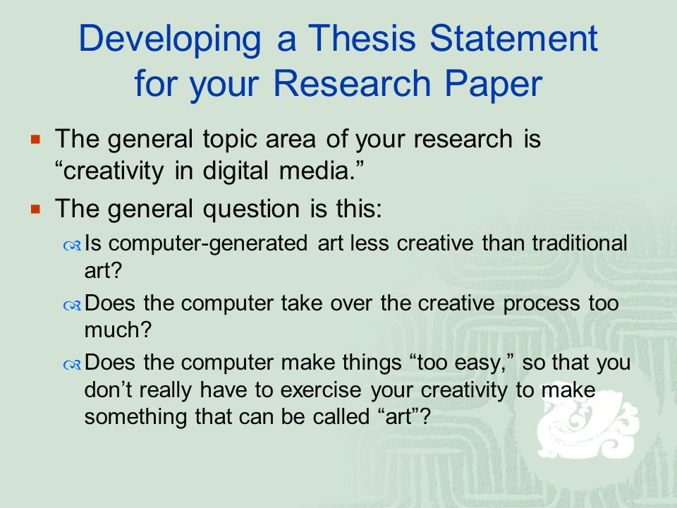 Developing a Thesis Statement for your Research Paper  The general topic area of your research is creativity in digital media.  The general question is this:  Is computer-generated art less creative than traditional art.