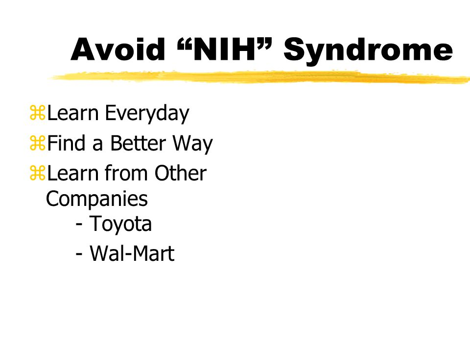 Avoid NIH Syndrome zLearn Everyday zFind a Better Way zLearn from Other Companies - Toyota - Wal-Mart