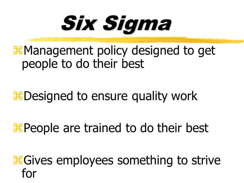 Six Sigma zManagement policy designed to get people to do their best zDesigned to ensure quality work zPeople are trained to do their best zGives employees something to strive for
