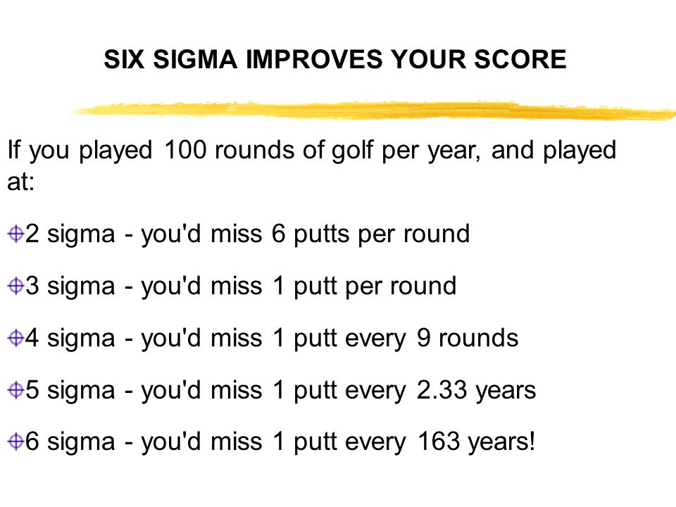 If you played 100 rounds of golf per year, and played at: 2 sigma - you d miss 6 putts per round 3 sigma - you d miss 1 putt per round 4 sigma - you d miss 1 putt every 9 rounds 5 sigma - you d miss 1 putt every 2.33 years 6 sigma - you d miss 1 putt every 163 years.
