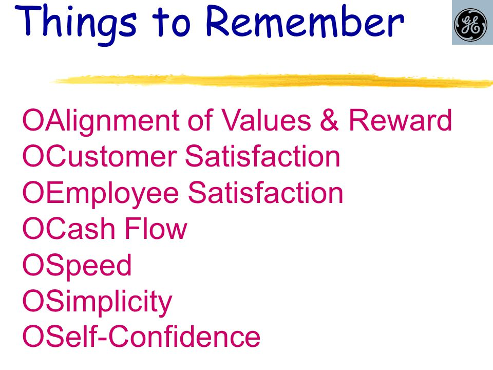 Things to Remember  Alignment of Values & Reward  Customer Satisfaction  Employee Satisfaction  Cash Flow  Speed  Simplicity  Self-Confidence