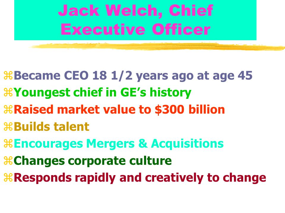 Jack Welch, Chief Executive Officer zBecame CEO 18 1/2 years ago at age 45 zYoungest chief in GE's history zRaised market value to $300 billion zBuilds talent zEncourages Mergers & Acquisitions zChanges corporate culture zResponds rapidly and creatively to change
