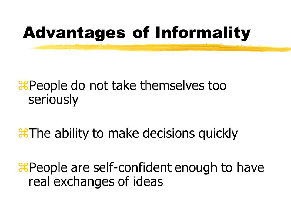 Advantages of Informality zPeople do not take themselves too seriously zThe ability to make decisions quickly zPeople are self-confident enough to have real exchanges of ideas