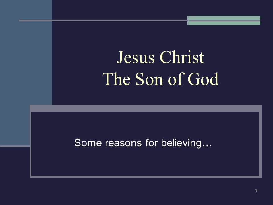 1 Jesus Christ The Son of God Some reasons for believing…