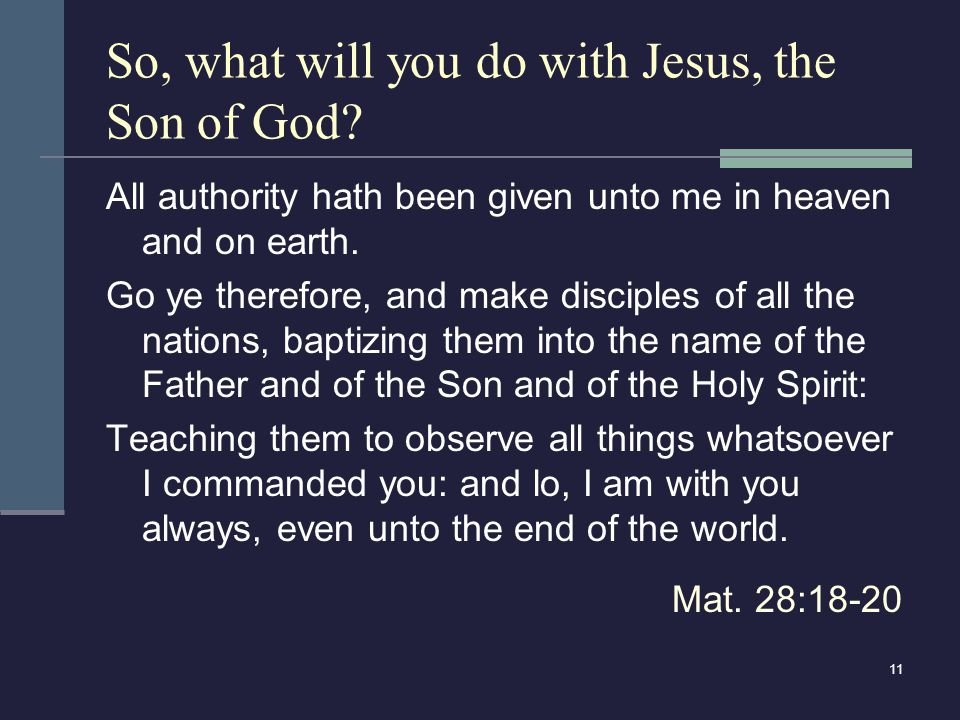 11 So, what will you do with Jesus, the Son of God? All authority hath been given unto me in heaven and on earth. Go ye therefore, and make disciples