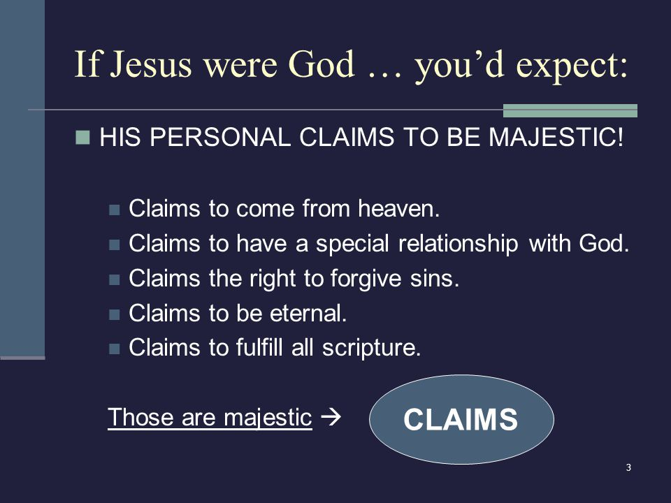 3 If Jesus were God … you'd expect: HIS PERSONAL CLAIMS TO BE MAJESTIC! Claims to come from heaven. Claims to have a special relationship with God. Cl
