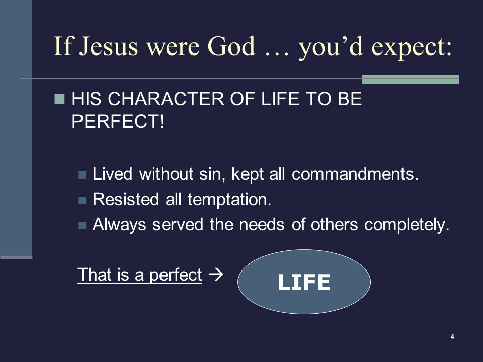 4 If Jesus were God … you'd expect: HIS CHARACTER OF LIFE TO BE PERFECT! Lived without sin, kept all commandments. Resisted all temptation. Always ser