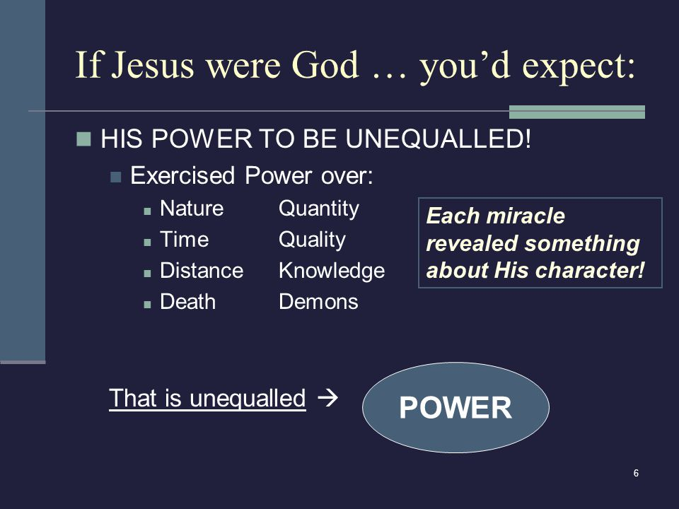 6 If Jesus were God … you'd expect: HIS POWER TO BE UNEQUALLED! Exercised Power over: NatureQuantity TimeQuality DistanceKnowledge DeathDemons That is