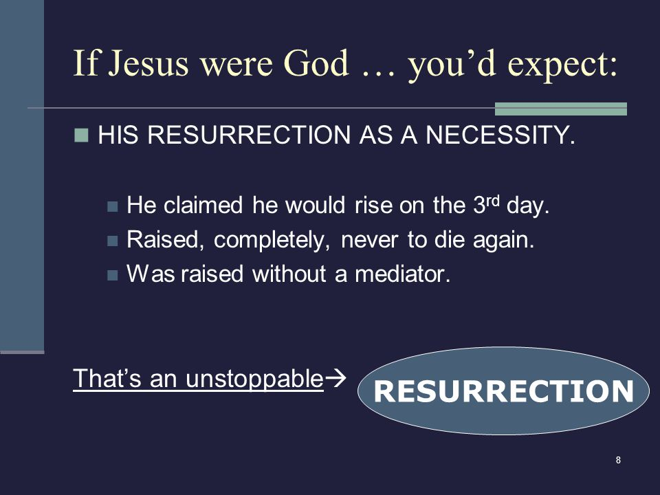 8 If Jesus were God … you'd expect: HIS RESURRECTION AS A NECESSITY.
