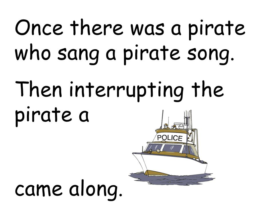 Once there was a pirate who sang a pirate song. Then interrupting the pirate a came along.