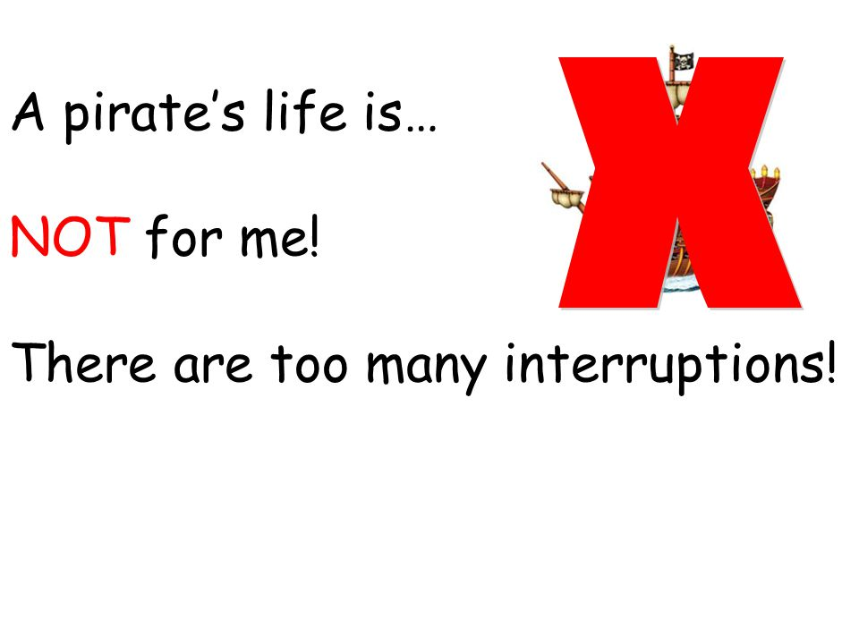 A pirate's life is… NOT for me! There are too many interruptions!