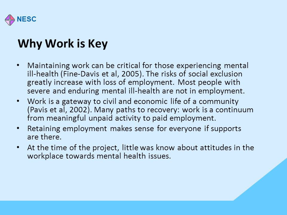 Why Work is Key Maintaining work can be critical for those experiencing mental ill-health (Fine-Davis et al, 2005).