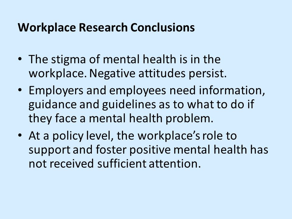 Workplace Research Conclusions The stigma of mental health is in the workplace.