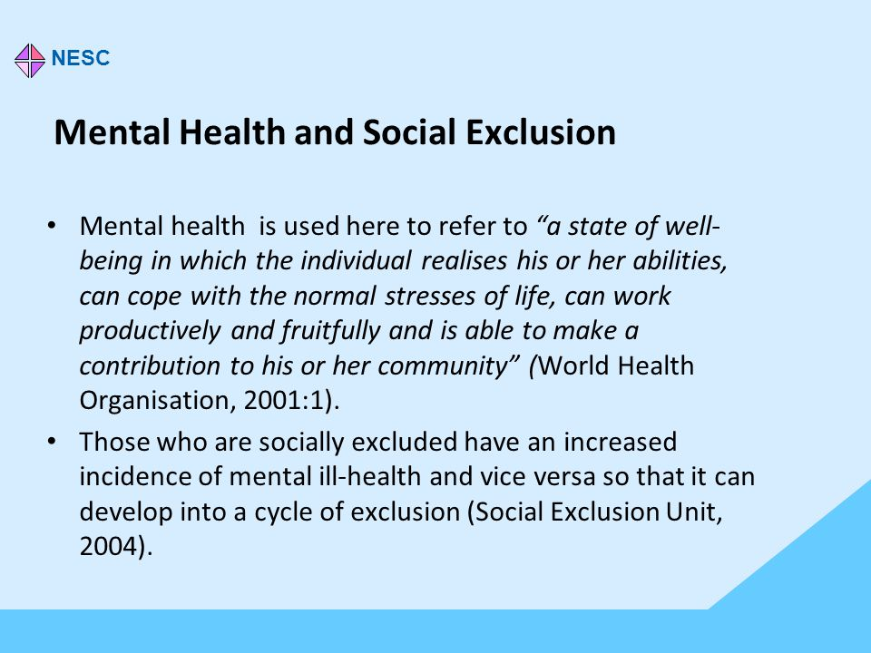 Mental Health and Social Exclusion Mental health is used here to refer to a state of well- being in which the individual realises his or her abilities, can cope with the normal stresses of life, can work productively and fruitfully and is able to make a contribution to his or her community (World Health Organisation, 2001:1).