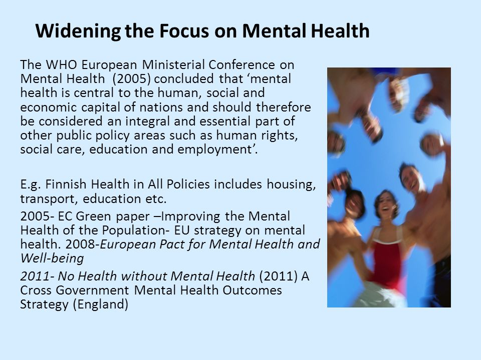 The WHO European Ministerial Conference on Mental Health (2005) concluded that 'mental health is central to the human, social and economic capital of nations and should therefore be considered an integral and essential part of other public policy areas such as human rights, social care, education and employment'.