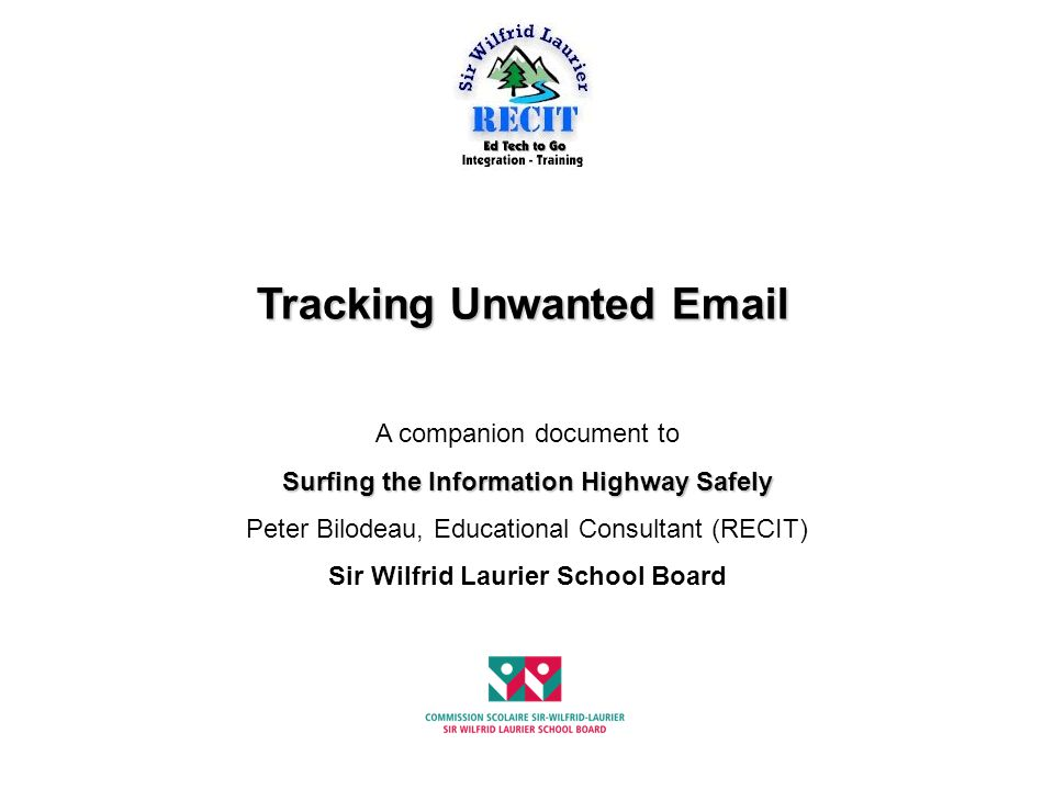 Tracking Unwanted Email A companion document to Surfing the Information Highway Safely Peter Bilodeau, Educational Consultant (RECIT) Sir Wilfrid Laur