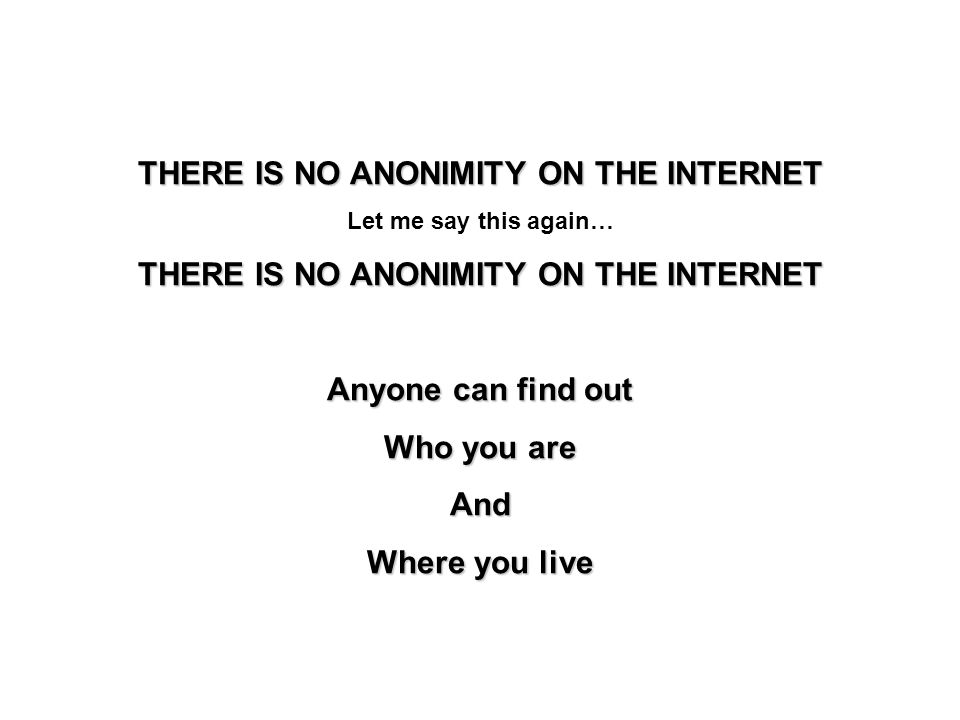 THERE IS NO ANONIMITY ON THE INTERNET Let me say this again… THERE IS NO ANONIMITY ON THE INTERNET Anyone can find out Who you are And Where you live
