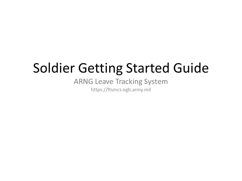Soldier Getting Started Guide ARNG Leave Tracking System https://ftsmcs.ngb.army.mil