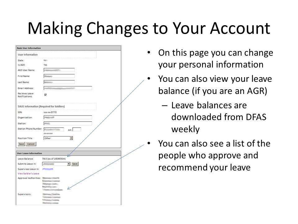 On this page you can change your personal information You can also view your leave balance (if you are an AGR) – Leave balances are downloaded from DFAS weekly You can also see a list of the people who approve and recommend your leave Making Changes to Your Account
