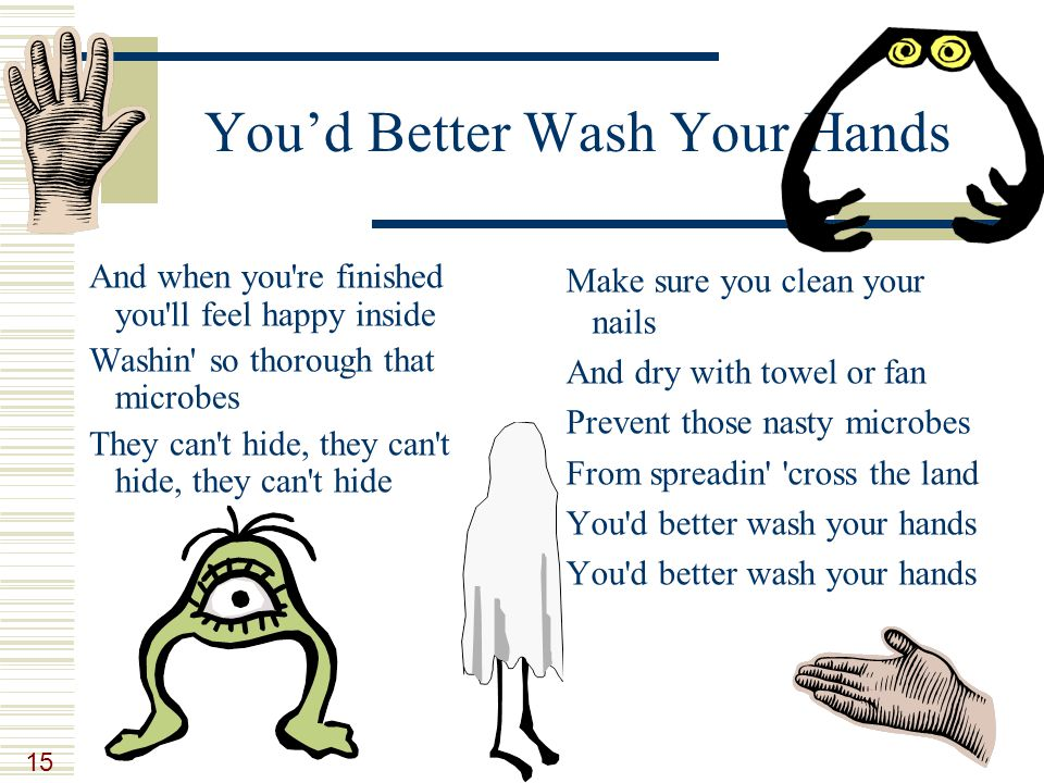 15 You'd Better Wash Your Hands And when you re finished you ll feel happy inside Washin so thorough that microbes They can t hide, they can t hide, they can t hide Make sure you clean your nails And dry with towel or fan Prevent those nasty microbes From spreadin cross the land You d better wash your hands